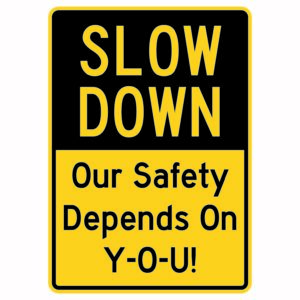 Slow Down Our Safety Depends on You Sign